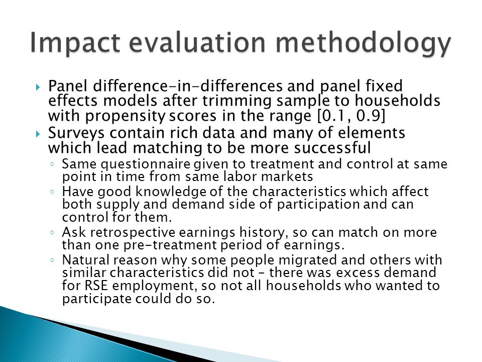  Panel difference-in-differences and panel fixed effects models after trimming sample to households with propensity scores in the range [0.1, 0.9]  Surveys contain rich data and many of elements which lead matching to be more successful ◦ Same questionnaire given to treatment and control at same point in time from same labor markets ◦ Have good knowledge of the characteristics which affect both supply and demand side of participation and can control for them.