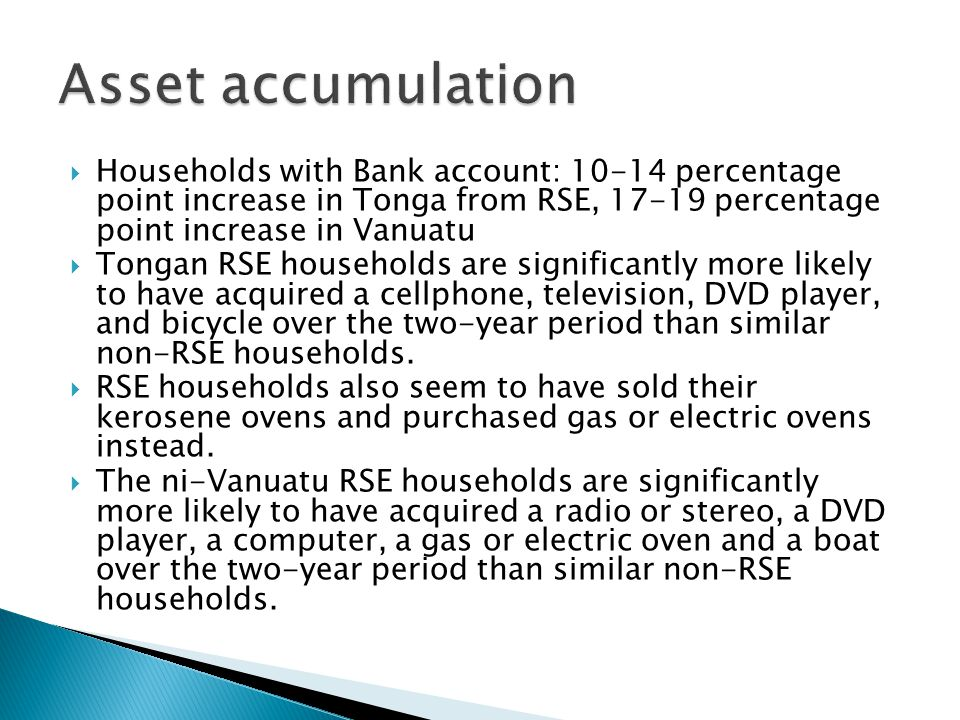  Households with Bank account: 10-14 percentage point increase in Tonga from RSE, 17-19 percentage point increase in Vanuatu  Tongan RSE households are significantly more likely to have acquired a cellphone, television, DVD player, and bicycle over the two-year period than similar non-RSE households.
