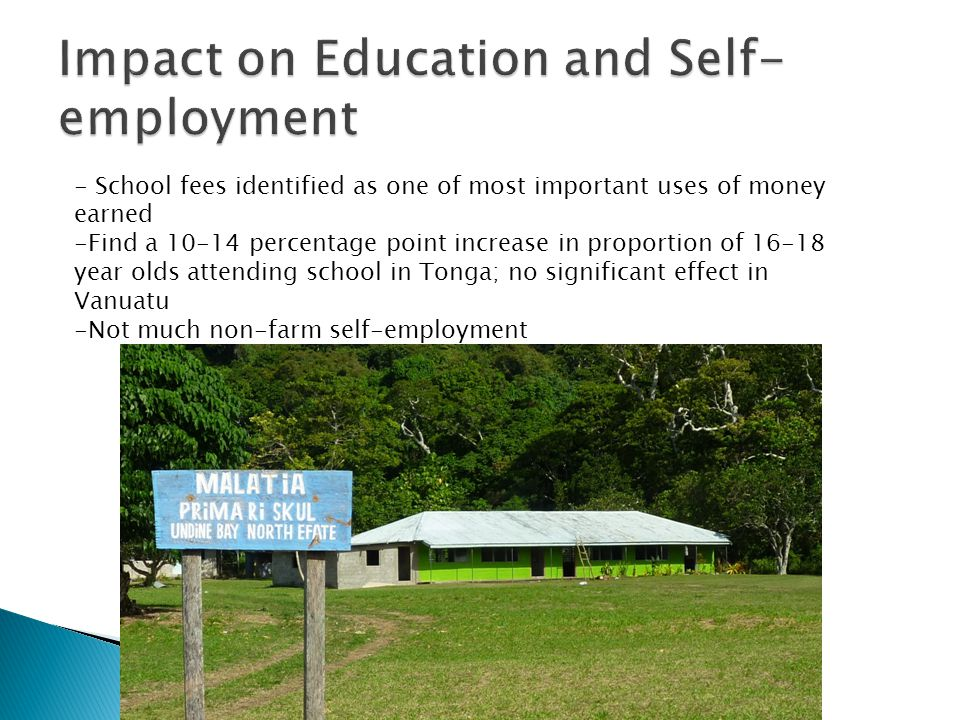 - School fees identified as one of most important uses of money earned -Find a 10-14 percentage point increase in proportion of 16-18 year olds attending school in Tonga; no significant effect in Vanuatu -Not much non-farm self-employment