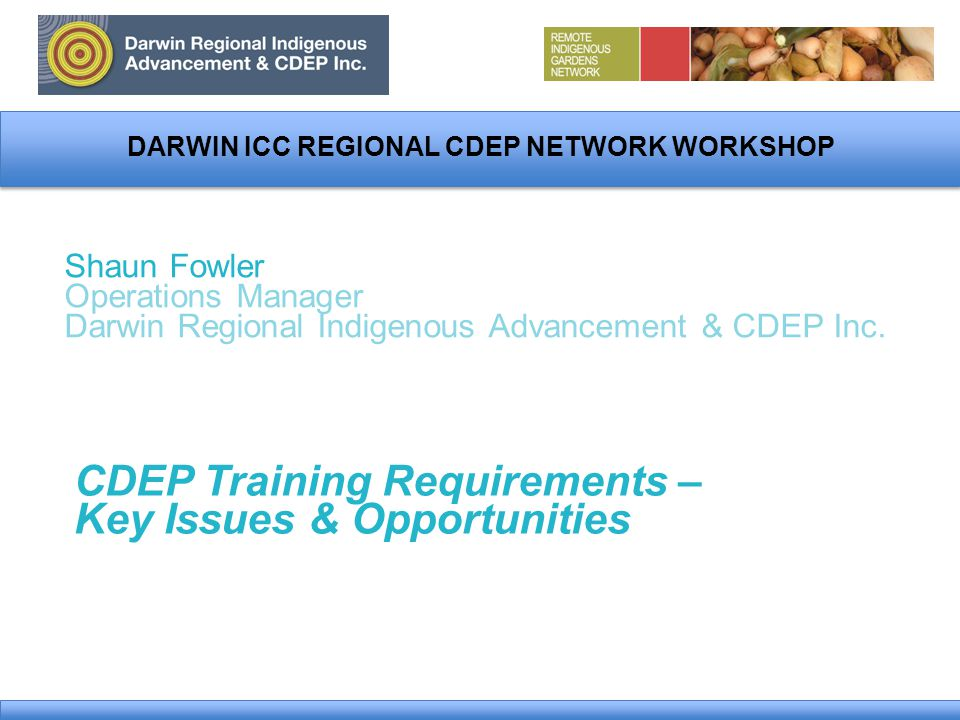 DARWIN ICC REGIONAL CDEP NETWORK WORKSHOP Shaun Fowler Operations Manager Darwin Regional Indigenous Advancement & CDEP Inc.
