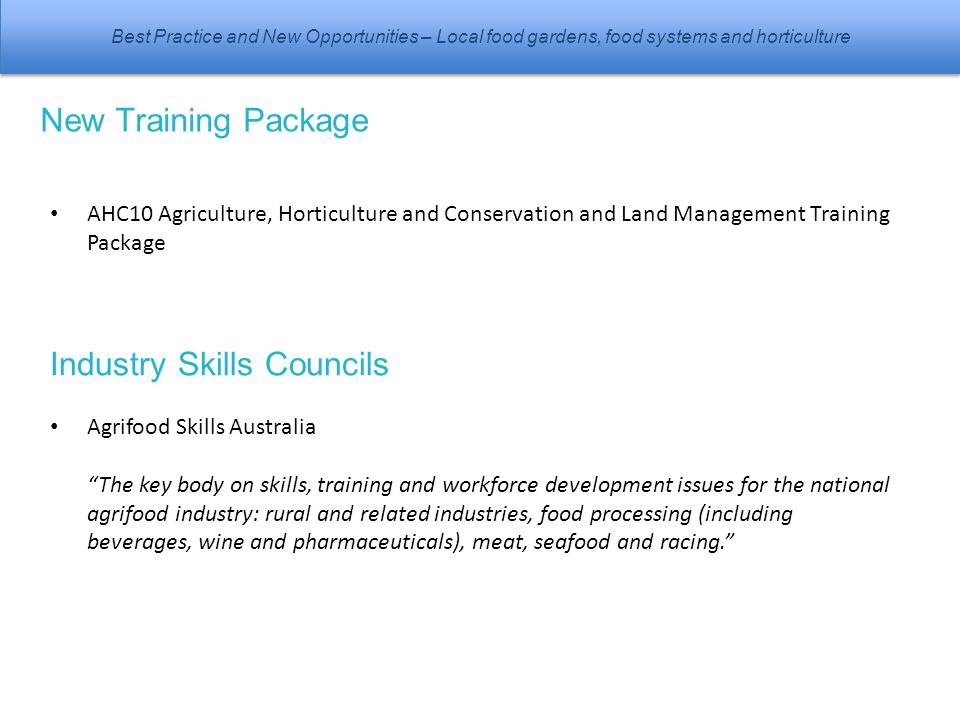 Best Practice and New Opportunities – Local food gardens, food systems and horticulture New Training Package AHC10 Agriculture, Horticulture and Conservation and Land Management Training Package Industry Skills Councils Agrifood Skills Australia The key body on skills, training and workforce development issues for the national agrifood industry: rural and related industries, food processing (including beverages, wine and pharmaceuticals), meat, seafood and racing.