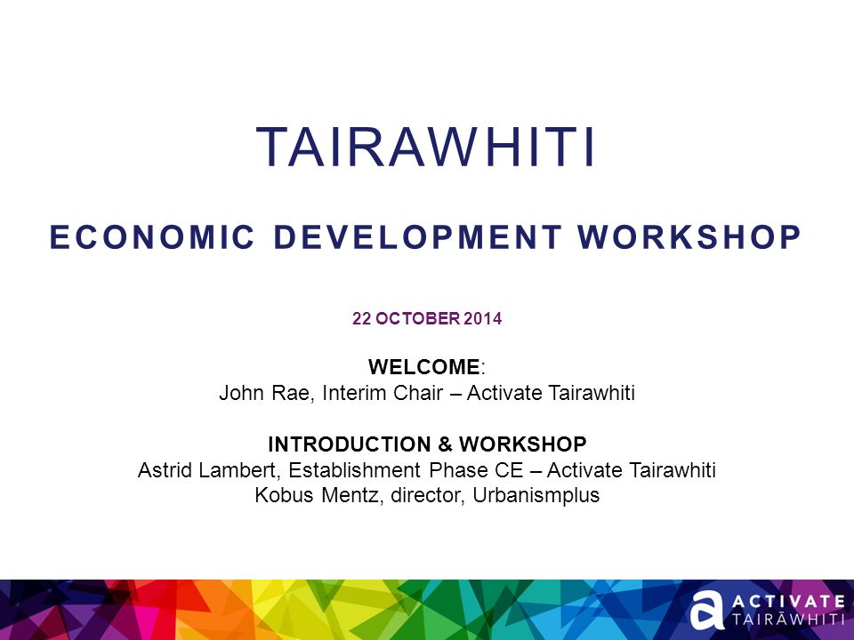 TAIRAWHITI ECONOMIC DEVELOPMENT WORKSHOP 22 OCTOBER 2014 WELCOME: John Rae, Interim Chair – Activate Tairawhiti INTRODUCTION & WORKSHOP Astrid Lambert, Establishment Phase CE – Activate Tairawhiti Kobus Mentz, director, Urbanismplus