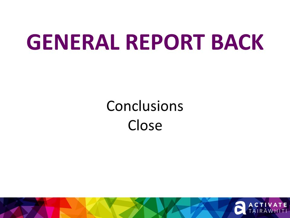 GENERAL REPORT BACK Conclusions Close