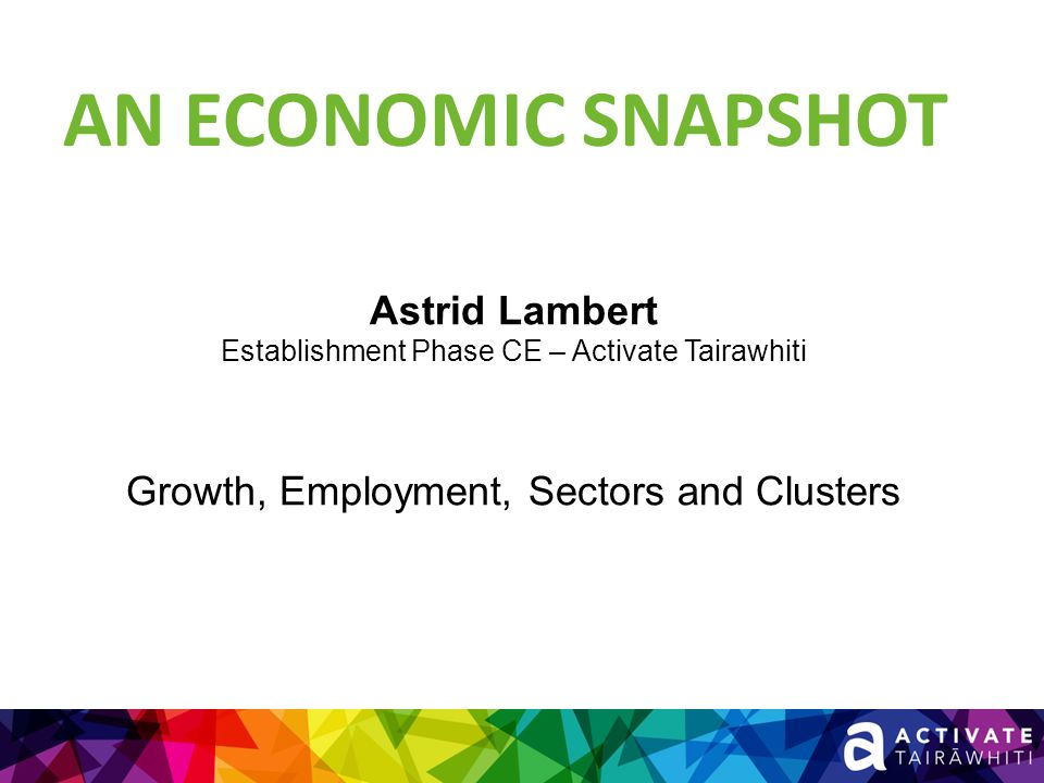 AN ECONOMIC SNAPSHOT Astrid Lambert Establishment Phase CE – Activate Tairawhiti Growth, Employment, Sectors and Clusters