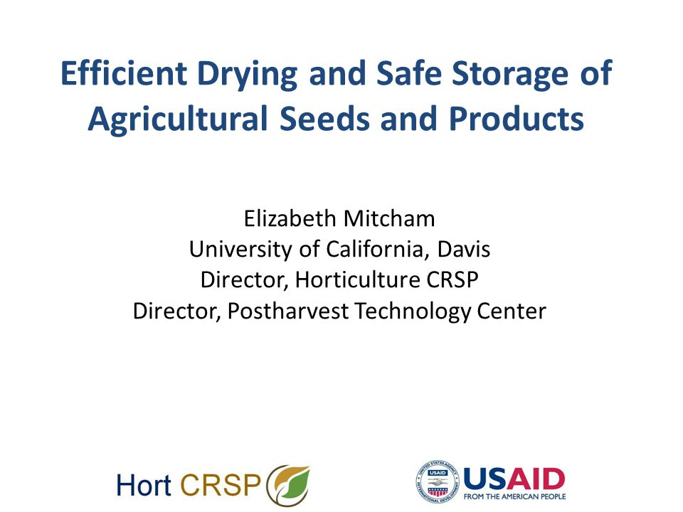 Efficient Drying and Safe Storage of Agricultural Seeds and Products Elizabeth Mitcham University of California, Davis Director, Horticulture CRSP Director, Postharvest Technology Center