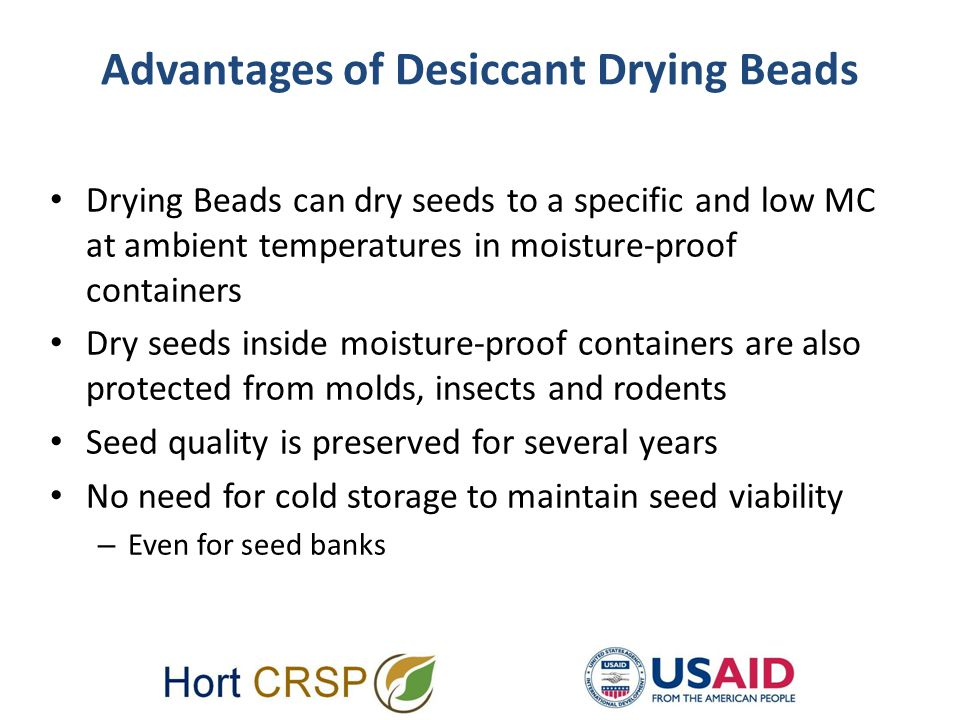 Advantages of Desiccant Drying Beads Drying Beads can dry seeds to a specific and low MC at ambient temperatures in moisture-proof containers Dry seeds inside moisture-proof containers are also protected from molds, insects and rodents Seed quality is preserved for several years No need for cold storage to maintain seed viability – Even for seed banks