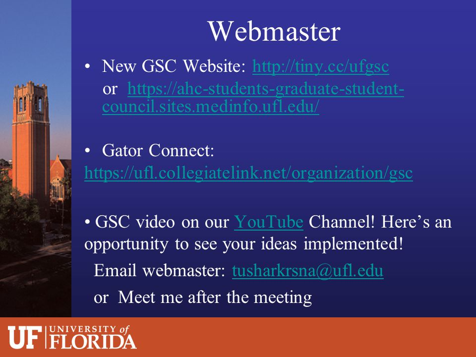 Webmaster New GSC Website: http://tiny.cc/ufgschttp://tiny.cc/ufgsc or https://ahc-students-graduate-student- council.sites.medinfo.ufl.edu/https://ahc-students-graduate-student- council.sites.medinfo.ufl.edu/ Gator Connect: https://ufl.collegiatelink.net/organization/gsc GSC video on our YouTube Channel.