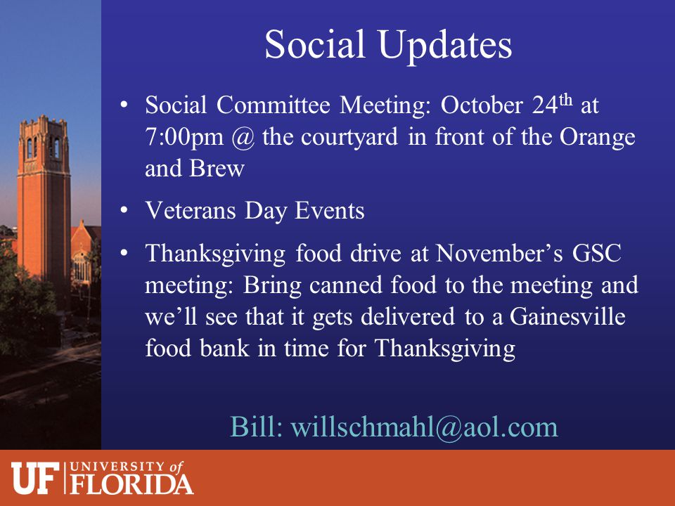 Social Updates Social Committee Meeting: October 24 th at 7:00pm @ the courtyard in front of the Orange and Brew Veterans Day Events Thanksgiving food drive at November's GSC meeting: Bring canned food to the meeting and we'll see that it gets delivered to a Gainesville food bank in time for Thanksgiving Bill: willschmahl@aol.com
