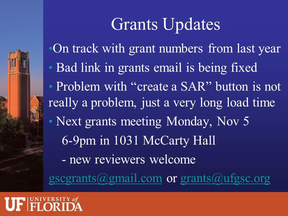 Grants Updates On track with grant numbers from last year Bad link in grants email is being fixed Problem with create a SAR button is not really a problem, just a very long load time Next grants meeting Monday, Nov 5 6-9pm in 1031 McCarty Hall - new reviewers welcome gscgrants@gmail.comgscgrants@gmail.com or grants@ufgsc.orggrants@ufgsc.org