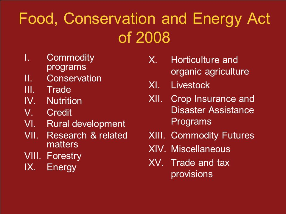 Food, Conservation and Energy Act of 2008 I.Commodity programs II.Conservation III.Trade IV.Nutrition V.Credit VI.Rural development VII.Research & rel