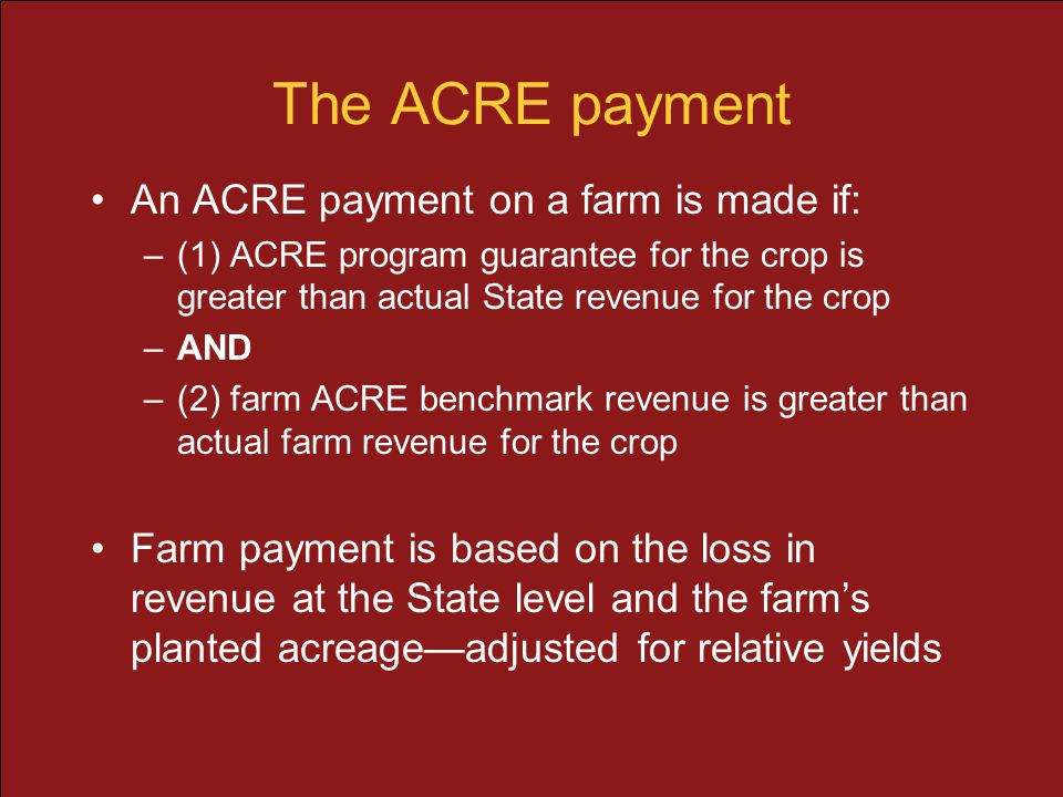 The ACRE payment An ACRE payment on a farm is made if: –(1) ACRE program guarantee for the crop is greater than actual State revenue for the crop –AND