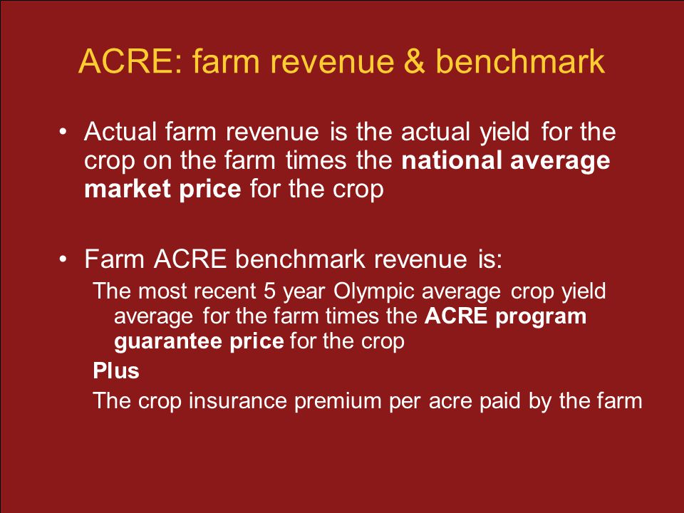 ACRE: farm revenue & benchmark Actual farm revenue is the actual yield for the crop on the farm times the national average market price for the crop F