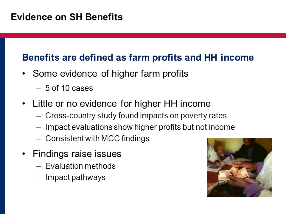 Evidence on SH Benefits Benefits are defined as farm profits and HH income Some evidence of higher farm profits –5 of 10 cases Little or no evidence for higher HH income –Cross-country study found impacts on poverty rates –Impact evaluations show higher profits but not income –Consistent with MCC findings Findings raise issues –Evaluation methods –Impact pathways