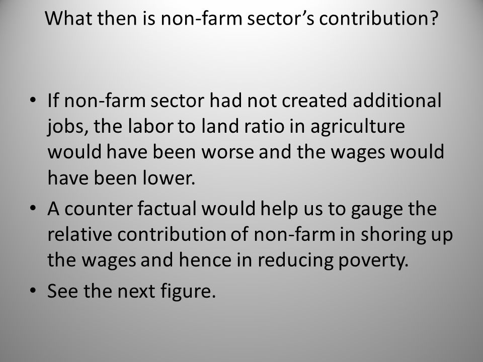 What then is non-farm sector's contribution? If non-farm sector had not created additional jobs, the labor to land ratio in agriculture would have bee