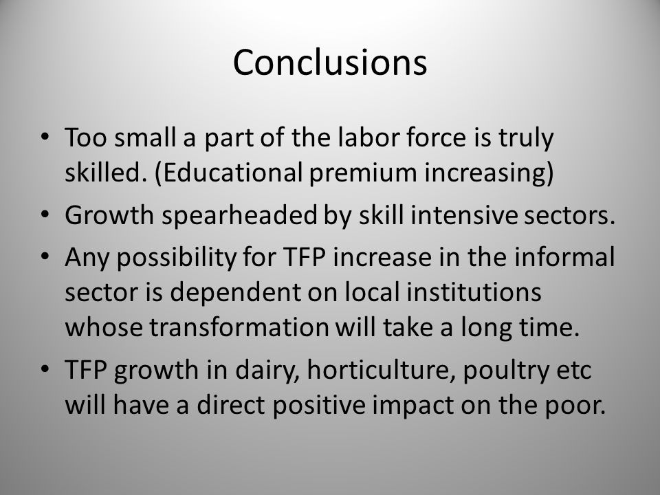 Conclusions Too small a part of the labor force is truly skilled. (Educational premium increasing) Growth spearheaded by skill intensive sectors. Any
