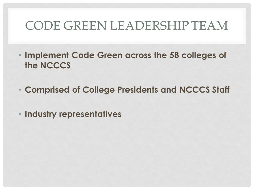 CODE GREEN LEADERSHIP TEAM Implement Code Green across the 58 colleges of the NCCCS Comprised of College Presidents and NCCCS Staff Industry representatives