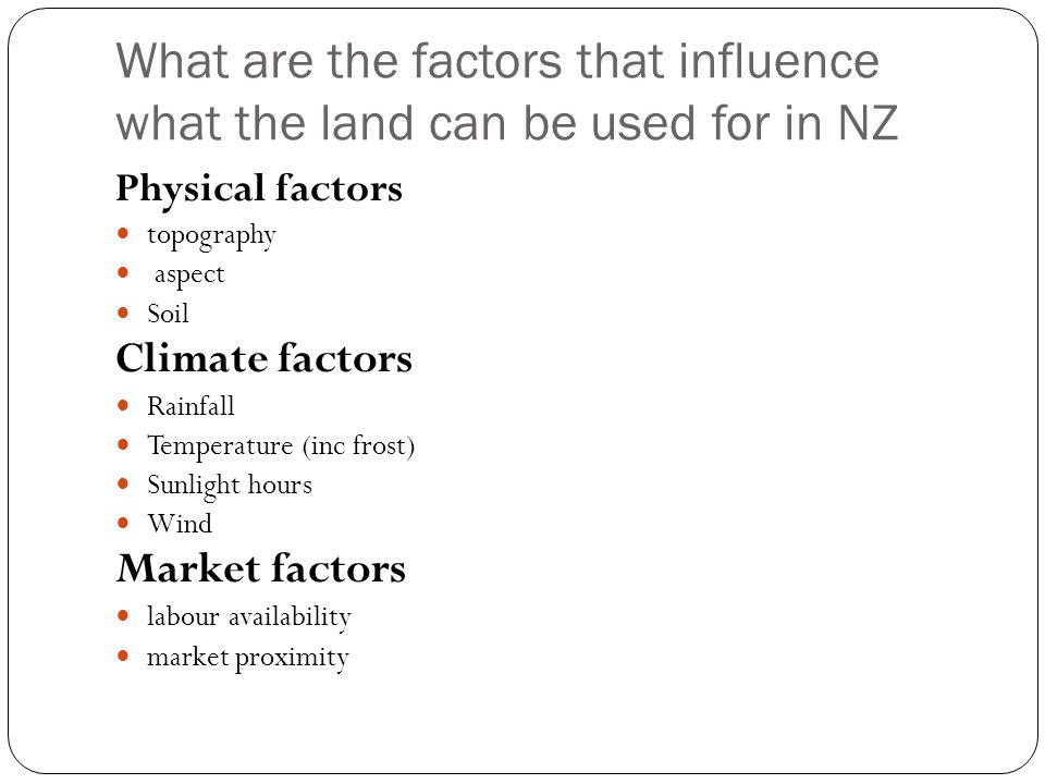 What are the factors that influence what the land can be used for in NZ Physical factors topography aspect Soil Climate factors Rainfall Temperature (
