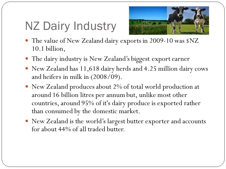 NZ Dairy Industry The value of New Zealand dairy exports in 2009-10 was $NZ 10.1 billion, The dairy industry is New Zealand's biggest export earner Ne