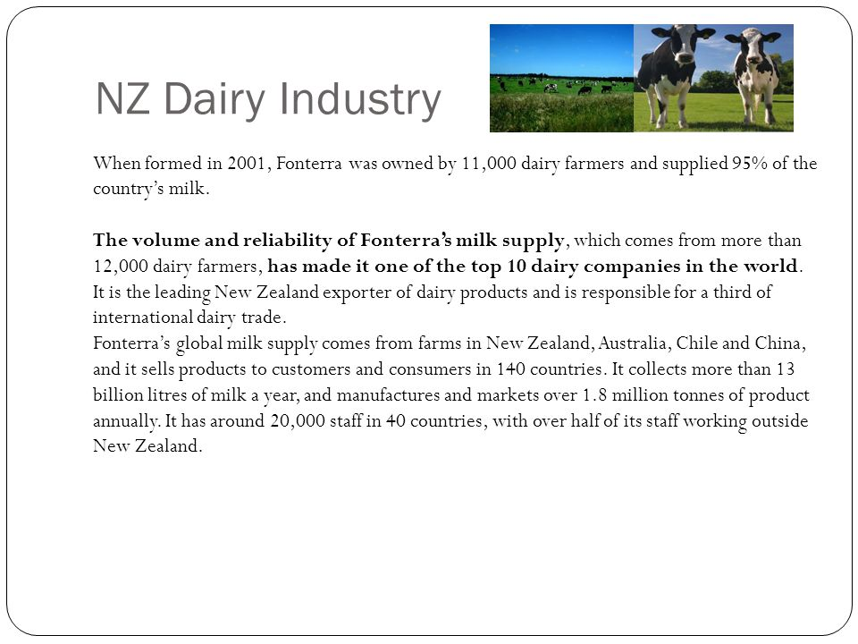 NZ Dairy Industry When formed in 2001, Fonterra was owned by 11,000 dairy farmers and supplied 95% of the country's milk. The volume and reliability o