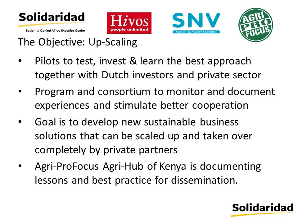 The Objective: Up-Scaling Pilots to test, invest & learn the best approach together with Dutch investors and private sector Program and consortium to monitor and document experiences and stimulate better cooperation Goal is to develop new sustainable business solutions that can be scaled up and taken over completely by private partners Agri-ProFocus Agri-Hub of Kenya is documenting lessons and best practice for dissemination.