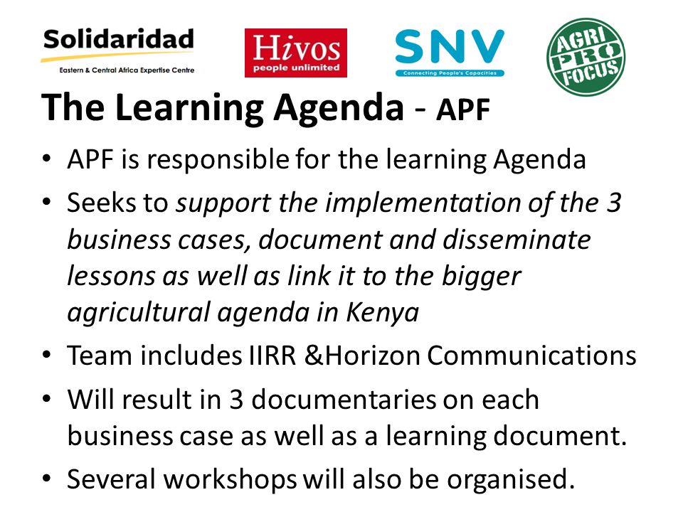 The Learning Agenda - APF APF is responsible for the learning Agenda Seeks to support the implementation of the 3 business cases, document and disseminate lessons as well as link it to the bigger agricultural agenda in Kenya Team includes IIRR &Horizon Communications Will result in 3 documentaries on each business case as well as a learning document.