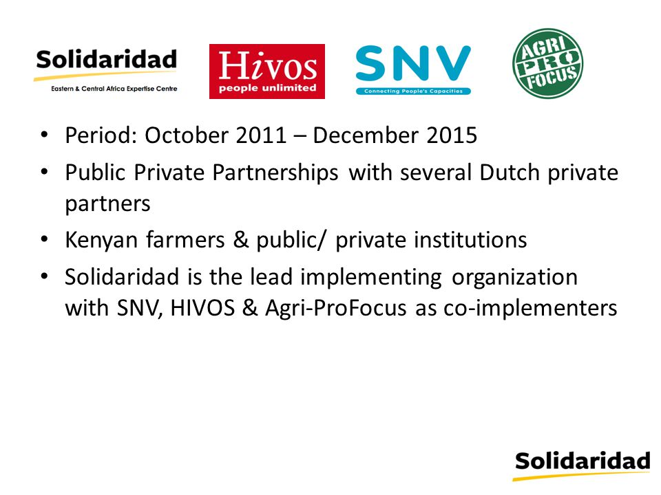 Period: October 2011 – December 2015 Public Private Partnerships with several Dutch private partners Kenyan farmers & public/ private institutions Solidaridad is the lead implementing organization with SNV, HIVOS & Agri-ProFocus as co-implementers
