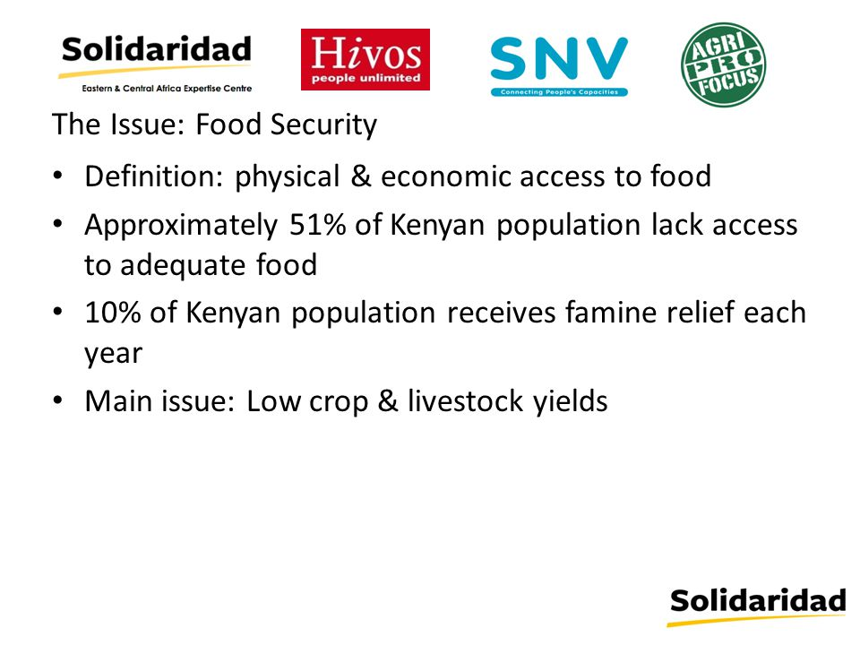The Issue: Food Security Definition: physical & economic access to food Approximately 51% of Kenyan population lack access to adequate food 10% of Kenyan population receives famine relief each year Main issue: Low crop & livestock yields