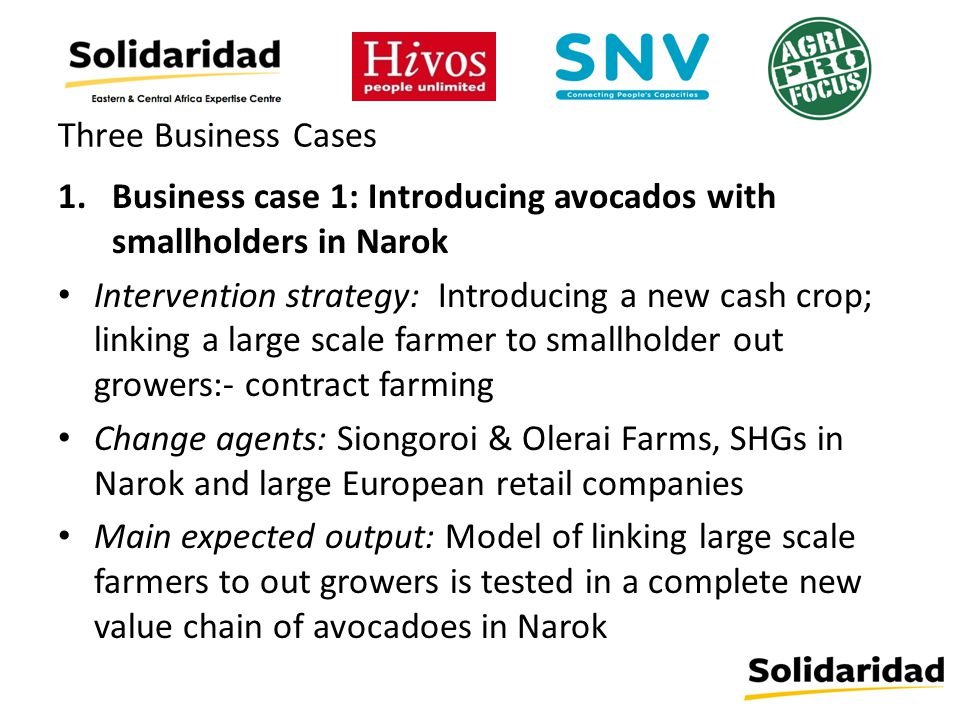 Three Business Cases 1.Business case 1: Introducing avocados with smallholders in Narok Intervention strategy: Introducing a new cash crop; linking a large scale farmer to smallholder out growers:- contract farming Change agents: Siongoroi & Olerai Farms, SHGs in Narok and large European retail companies Main expected output: Model of linking large scale farmers to out growers is tested in a complete new value chain of avocadoes in Narok