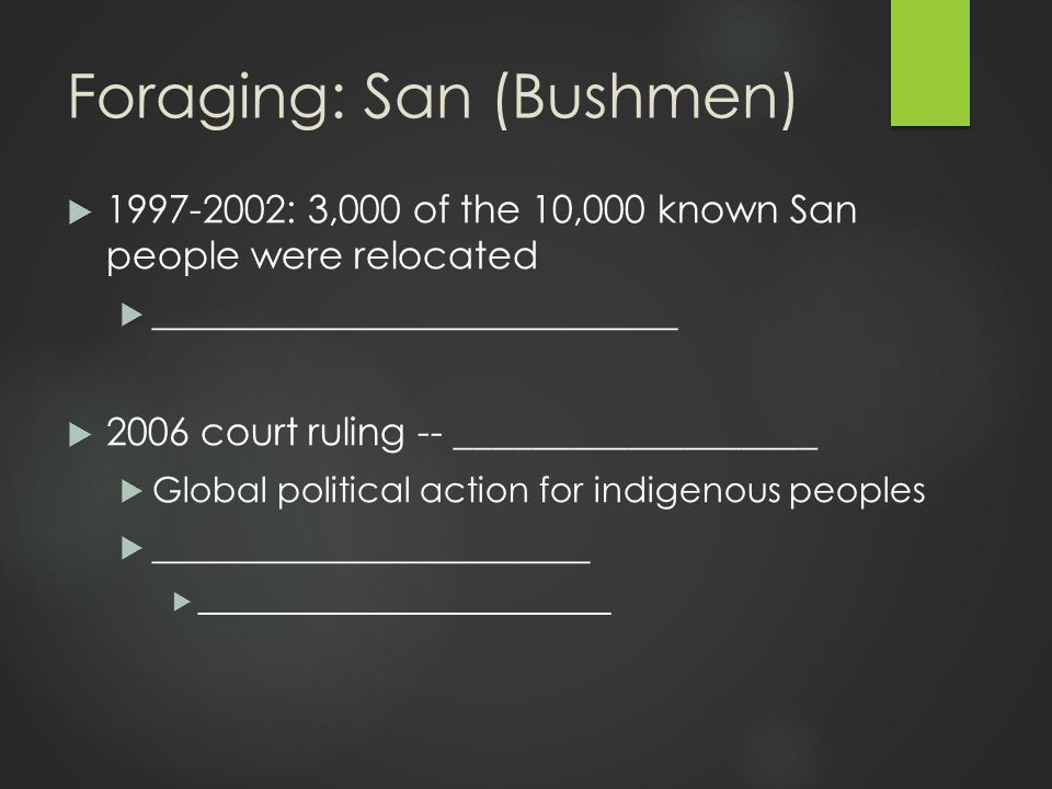 Foraging: San (Bushmen)  1997-2002: 3,000 of the 10,000 known San people were relocated  ______________________________  2006 court ruling -- ___________________  Global political action for indigenous peoples  _________________________  ____________________________
