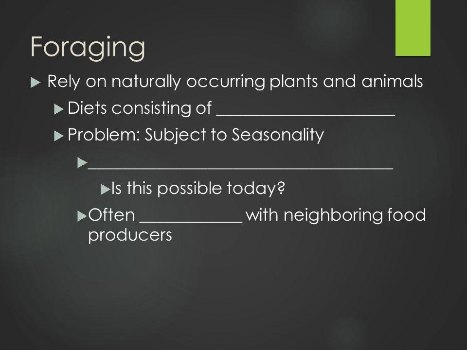 Foraging  Rely on naturally occurring plants and animals  Diets consisting of _____________________  Problem: Subject to Seasonality  ____________________________________  Is this possible today.