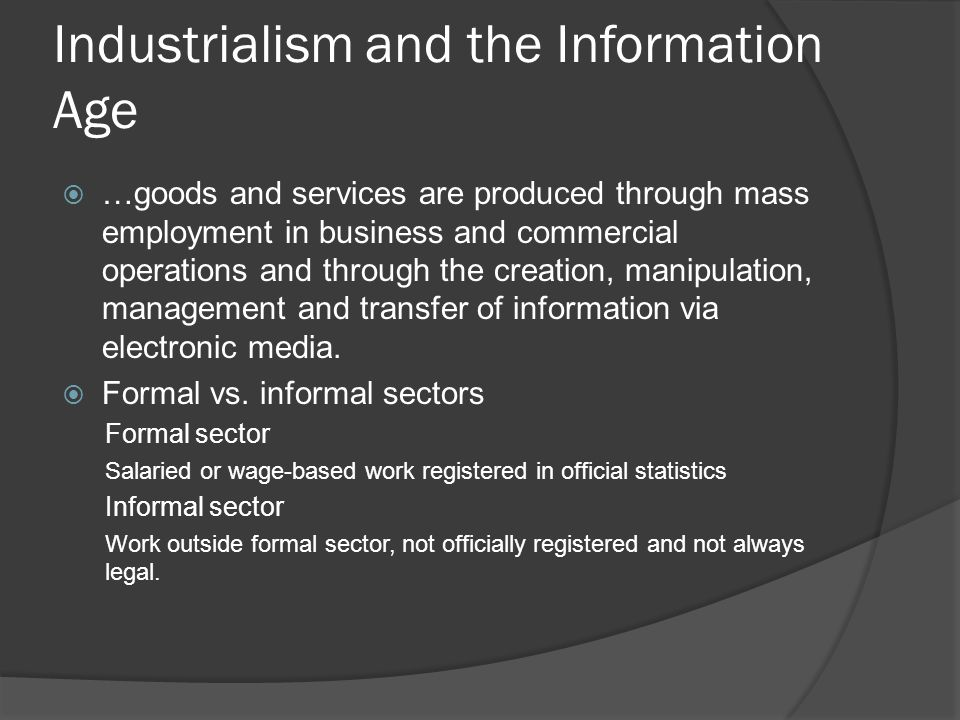 Industrialism and the Information Age  …goods and services are produced through mass employment in business and commercial operations and through the creation, manipulation, management and transfer of information via electronic media.