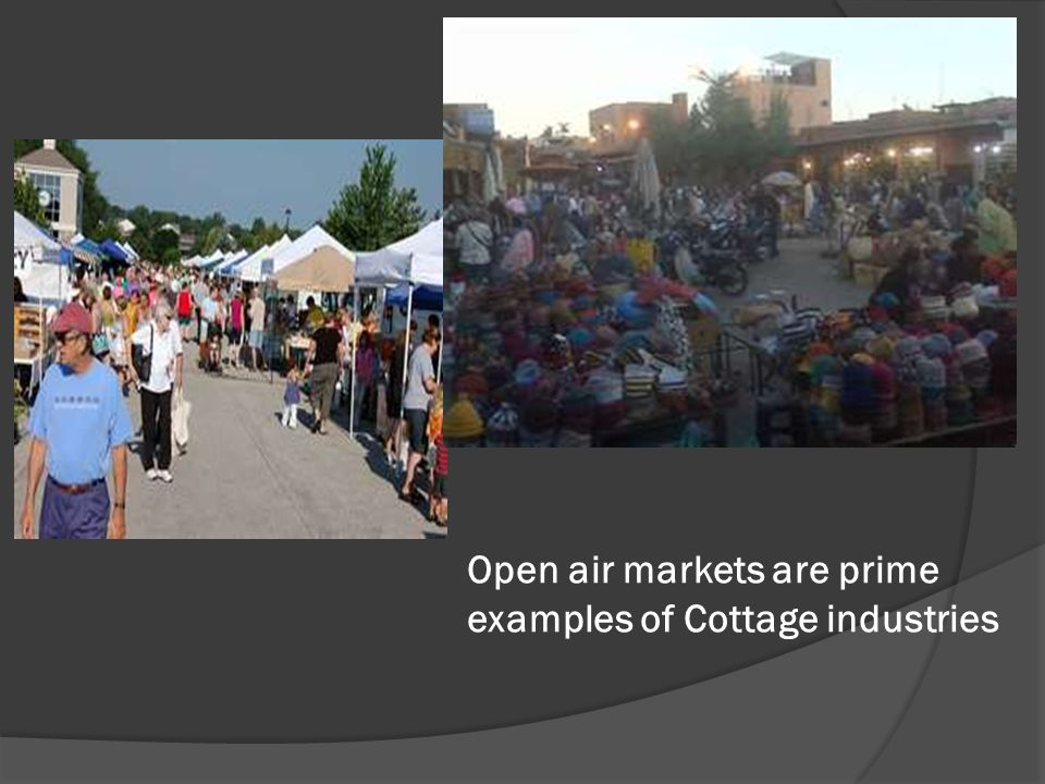 Open air markets are prime examples of Cottage industries