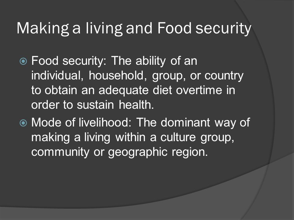 Making a living and Food security  Food security: The ability of an individual, household, group, or country to obtain an adequate diet overtime in order to sustain health.