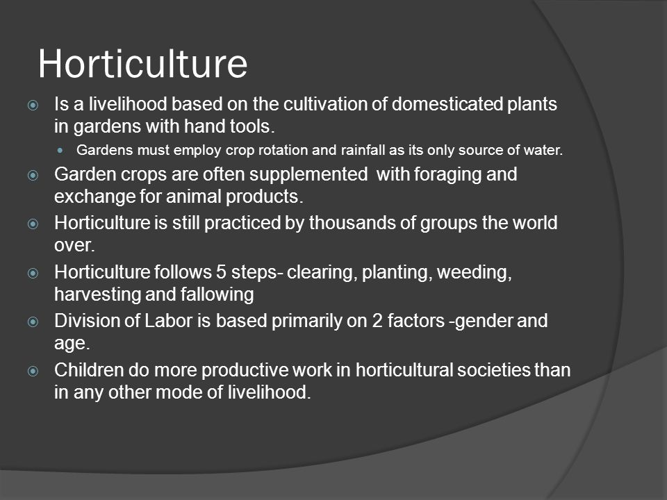 Horticulture  Is a livelihood based on the cultivation of domesticated plants in gardens with hand tools.