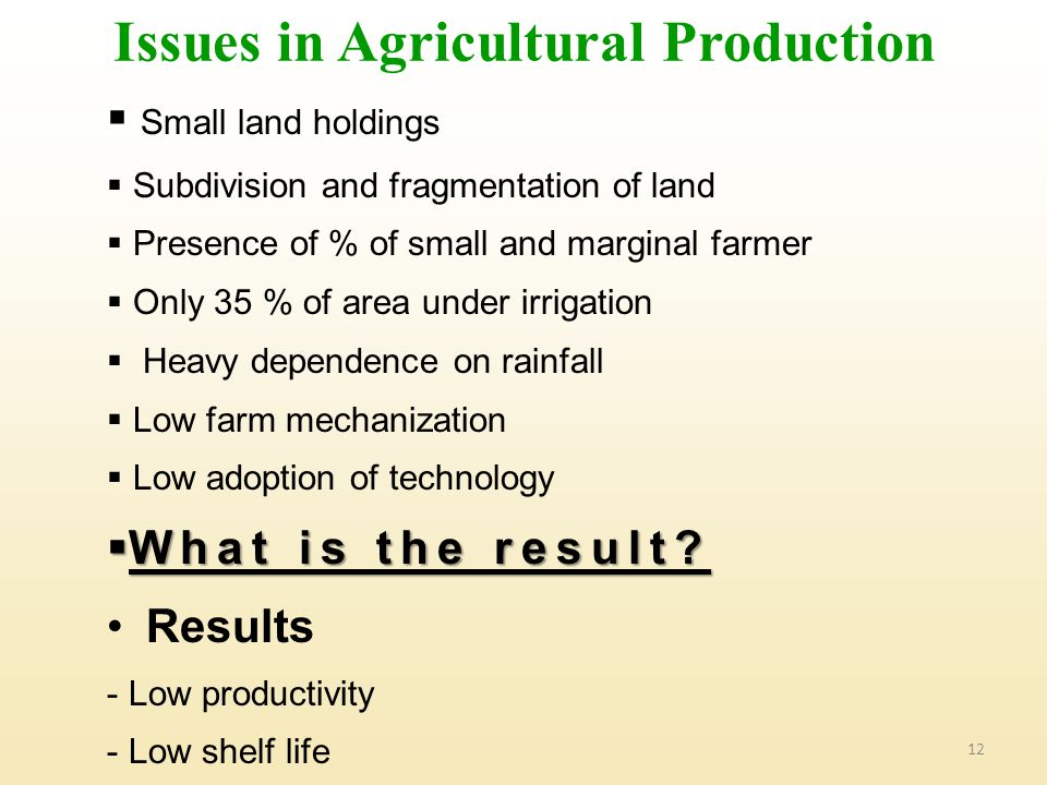 12  Small land holdings  Subdivision and fragmentation of land  Presence of % of small and marginal farmer  Only 35 % of area under irrigation  Heavy dependence on rainfall  Low farm mechanization  Low adoption of technology  What is the result.