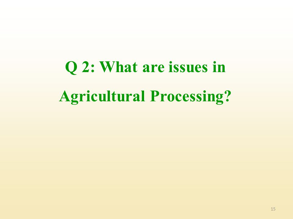 15 Q 2: What are issues in Agricultural Processing?