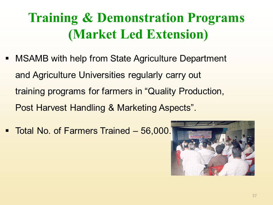 37 Training & Demonstration Programs (Market Led Extension)  MSAMB with help from State Agriculture Department and Agriculture Universities regularly carry out training programs for farmers in Quality Production, Post Harvest Handling & Marketing Aspects .