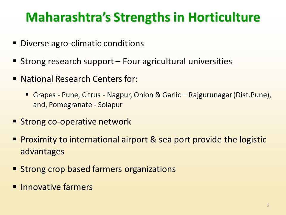 6 Maharashtra's Strengths in Horticulture  Diverse agro-climatic conditions  Strong research support – Four agricultural universities  National Research Centers for:  Grapes - Pune, Citrus - Nagpur, Onion & Garlic – Rajgurunagar (Dist.Pune), and, Pomegranate - Solapur  Strong co-operative network  Proximity to international airport & sea port provide the logistic advantages  Strong crop based farmers organizations  Innovative farmers
