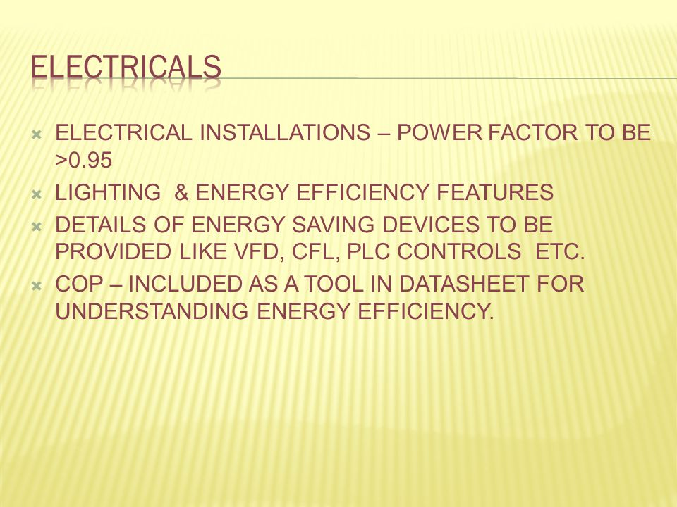  ELECTRICAL INSTALLATIONS – POWER FACTOR TO BE >0.95  LIGHTING & ENERGY EFFICIENCY FEATURES  DETAILS OF ENERGY SAVING DEVICES TO BE PROVIDED LIKE VFD, CFL, PLC CONTROLS ETC.