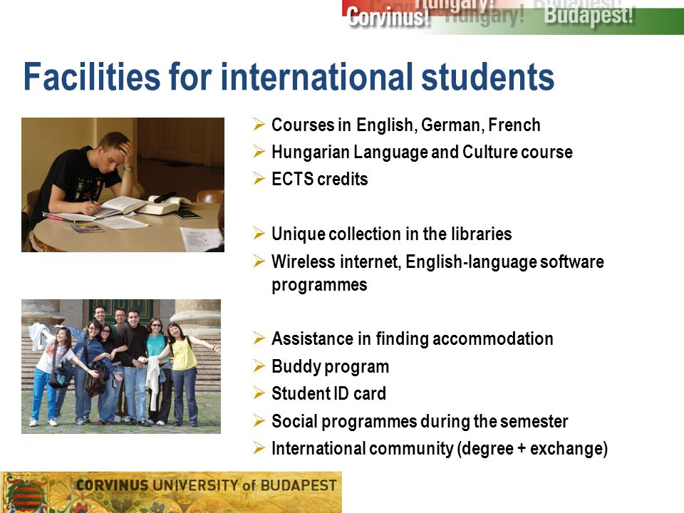 Facilities for international students  Courses in English, German, French  Hungarian Language and Culture course  ECTS credits  Unique collection in the libraries  Wireless internet, English-language software programmes  Assistance in finding accommodation  Buddy program  Student ID card  Social programmes during the semester  International community (degree + exchange)