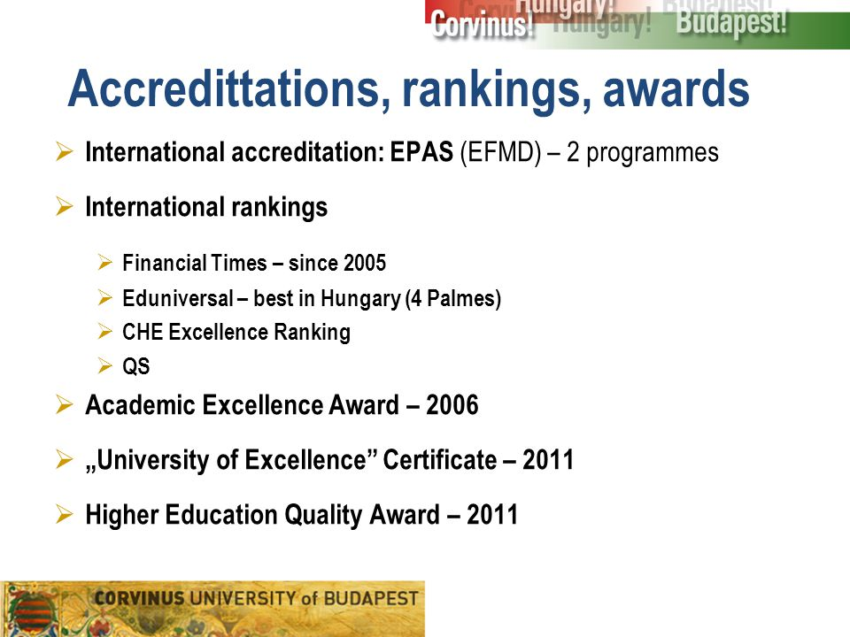 "Accredittations, rankings, awards  International accreditation: EPAS (EFMD) – 2 programmes  International rankings  Financial Times – since 2005  Eduniversal – best in Hungary (4 Palmes)  CHE Excellence Ranking  QS  Academic Excellence Award – 2006  ""University of Excellence Certificate – 2011  Higher Education Quality Award – 2011"