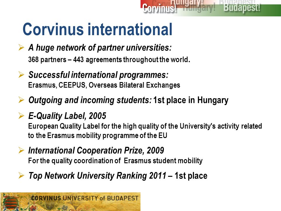 Corvinus international  A huge network of partner universities: 368 partners – 443 agreements throughout the world.  Successful international progra