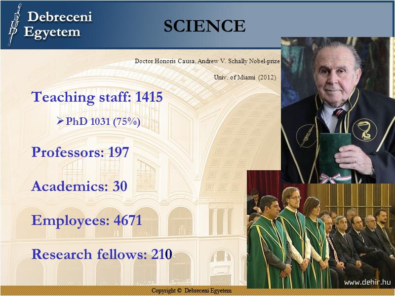 SCIENCE Doctor Honoris Causa, Andrew V. Schally Nobel-prize Univ. of Miami (2012) Teaching staff: 1415  PhD 1031 (75%) Professors: 197 Academics: 30