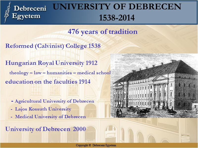 UNIVERSITY OF DEBRECEN 1538-2014 476 years of tradition Reformed (Calvinist) College 1538 Hungarian Royal University 1912 theology – law – humanities