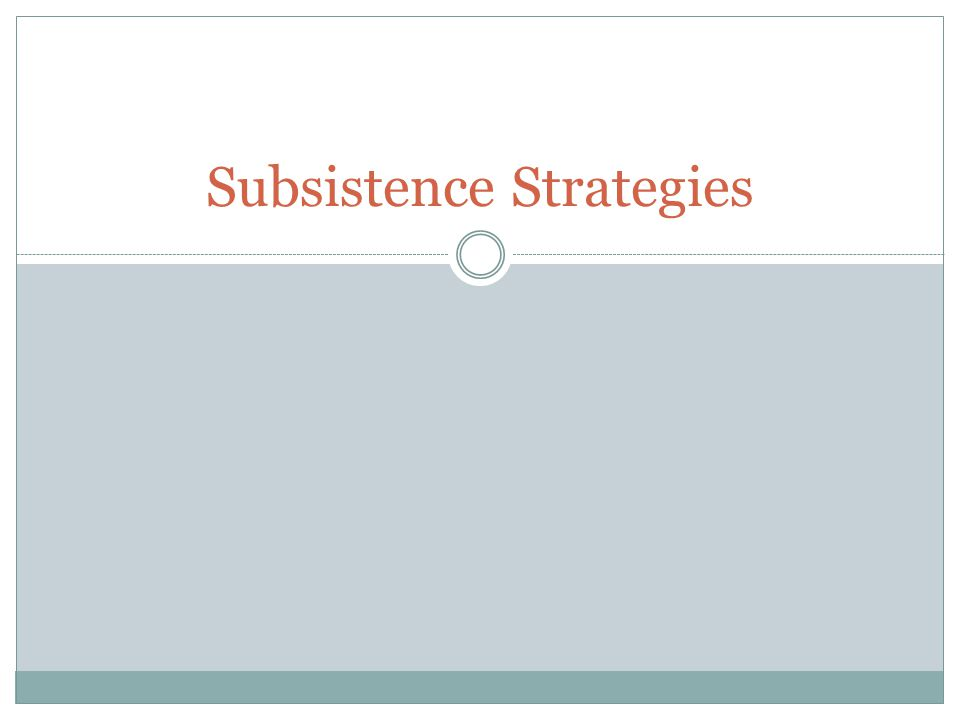 Objectives 4/10 Describe the typologies for subsistence strategies and political organizations.