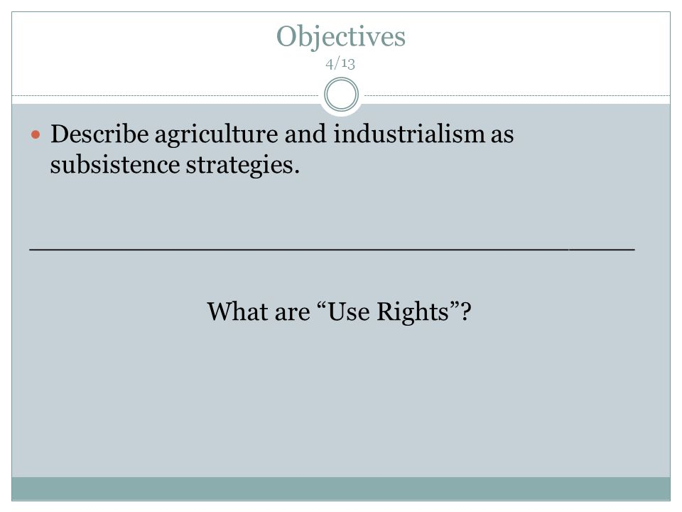 Objectives 4/13 Describe agriculture and industrialism as subsistence strategies.