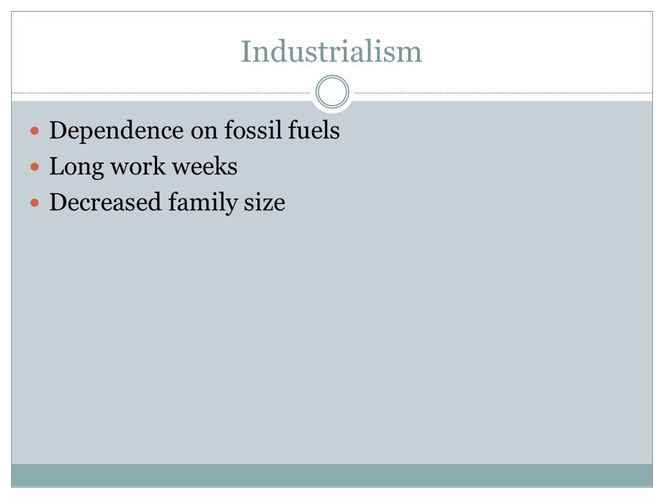 Industrialism Dependence on fossil fuels Long work weeks Decreased family size