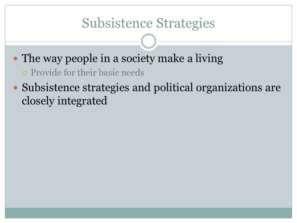 Subsistence Strategies The way people in a society make a living  Provide for their basic needs Subsistence strategies and political organizations are closely integrated