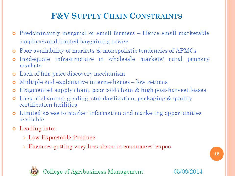 College of Agribusiness Management05/09/2014 F&V S UPPLY C HAIN C ONSTRAINTS Predominantly marginal or small farmers – Hence small marketable surpluses and limited bargaining power Poor availability of markets & monopolistic tendencies of APMCs Inadequate infrastructure in wholesale markets/ rural primary markets Lack of fair price discovery mechanism Multiple and exploitative intermediaries – low returns Fragmented supply chain, poor cold chain & high post-harvest losses Lack of cleaning, grading, standardization, packaging & quality certification facilities Limited access to market information and marketing opportunities available Leading into:  Low Exportable Produce  Farmers getting very less share in consumers' rupee 12