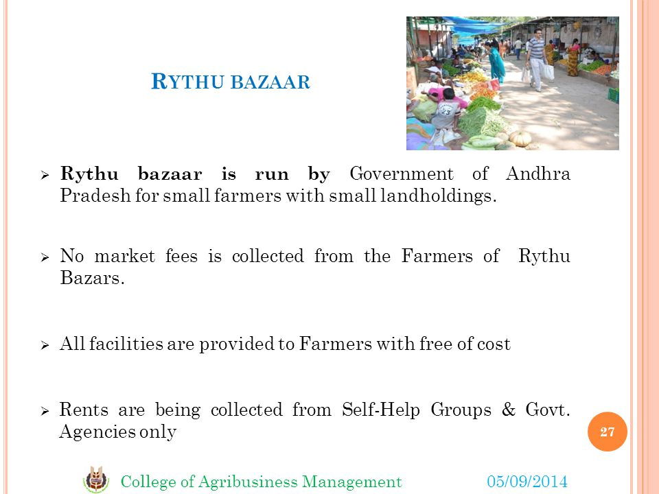College of Agribusiness Management05/09/2014 R YTHU BAZAAR  Rythu bazaar is run by Government of Andhra Pradesh for small farmers with small landholdings.